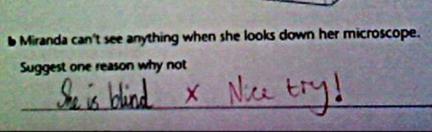29 Funny Test Answers - Miranda can't see anything when she looks down her microscope. Suggest one reason why not.