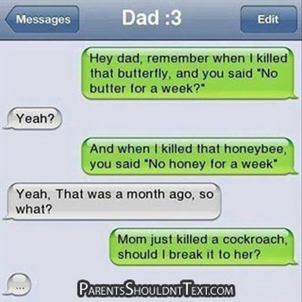 "17 Funny Texts from Parents - Hey dad, remember when I killed that butterfly, and you said ""No butter for a week?"""