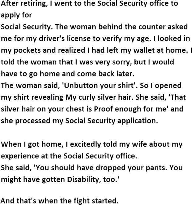 """12 Husband and Wife Jokes - After retiring, I went to the Social Security office to apply for social security. The woman behind the counter asked me for my driver's license to verify my age. I looked in my pockets and realized I had left my wallet at home. I told the woman that I was very sorry, but I would have to go home and come back later. The woman said, """"Unbutton your shirt."""" So I opened my shirt revealing my curly silver hair. She said, """"That silver hair on your chest is proof enough for me"""" and she processed my Social Security application. When I got home, I excitedly told my wife about my experience at the Social Security office. She said, """"You should have dropped your pants. You might have gotten Disability, too."""""""