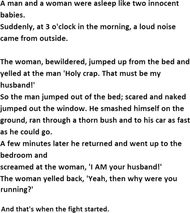 """12 Husband and Wife Jokes - A man and a woman were asleep like two innocent babies. Suddenly, at 3 o'clock in the morning, a loud noise came from outside. The woman, bewildered, jumped up from the bed and yelled at the man 'Holy crap. That must be my husband!"""" So the man jumped out of the bed; scared and naked jumped out the window. He smashed himself on the ground, ran through a thorn bush and to his car as fast as he could go. A few minutes later he returned and went up to the bedroom and screamed at the woman, """"I AM your husband!"""" The woman yelled back, """"Yeah, then why were you running?"""""""