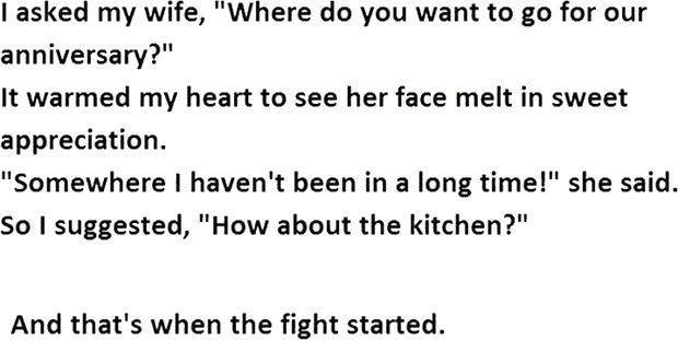 """12 Husband and Wife Jokes - I asked my wife, """"Where do you want to go for our anniversary?"""" It warmed my heart to see her face melt in sweet appreciation. """"Somewhere I haven't been in a long time!"""" she said. So I suggested, """"How about the kitchen?"""""""
