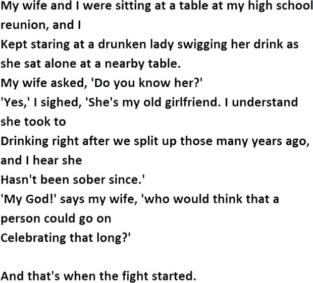 """12 Husband and Wife Jokes - My wife and I were sitting at a table at my high school reunion, and I kept staring at a drunken lady swigging her drink as she sat alone at a nearby table. My wife asked, """"Do you know her?"""" """"Yes, """" I sighed, """"She's my old girlfriend. I understand she took to drinking after we split up those many years ago, and I hear she hasn't been sober since."""" """"My God!"""" says my wife, """"Who would think that a person could go on celebrating that long?"""""""