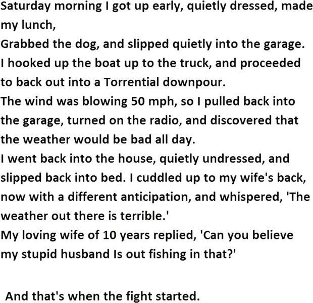 """12 Husband and Wife Jokes - Saturday morning I got up early, quietly dressed, made my lunch, grabbed the dog, and slipped quietly into the garage. I hooked up the boat up to the truck, and proceeded to back out into a torrential downpour. The wind was blowing 50mph, so I pulled into the garage, turned on the radio, and discovered that the weather would be bad all day. I went back into the house, quietly undressed, and slipped back into bed. I cuddled up to my wife's back, now with a different anticipation, and whispered, """"The weather out there is terrible."""" My loving wife of 10 years replied, """"Can you believe my stupid husband is out fishing in that?"""""""