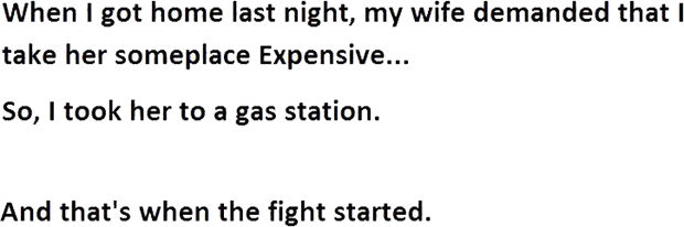 12 Husband and Wife Jokes - When I got home last night, my wife demanded that I take her someplace expensive...So, I took her to a gas station.