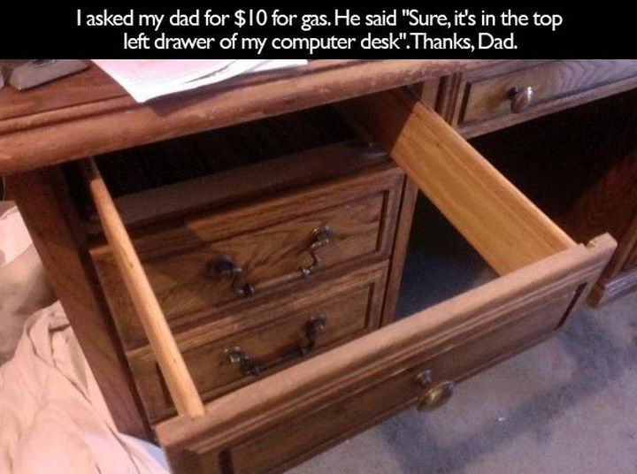 "33 Trolling Parents - I asked my dad for $10 for gas. He said ""Sure, it's in the top left drawer of my computer desk."" Thanks, dad."