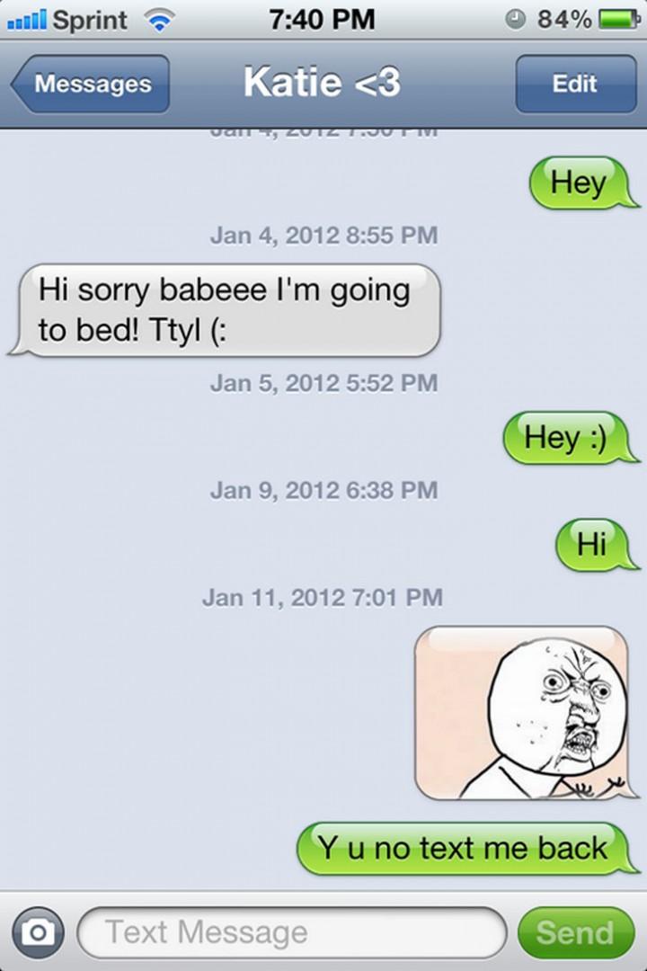 """Hey. Hi sorry babeee I'm going to bed! Ttyl (: Hey :) Hi. Y u No text me back."""