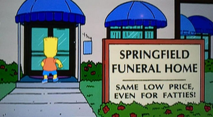 "31 Funny Simpsons Signs - ""Springfield Funeral Home - Same low price, even for fatties!"""