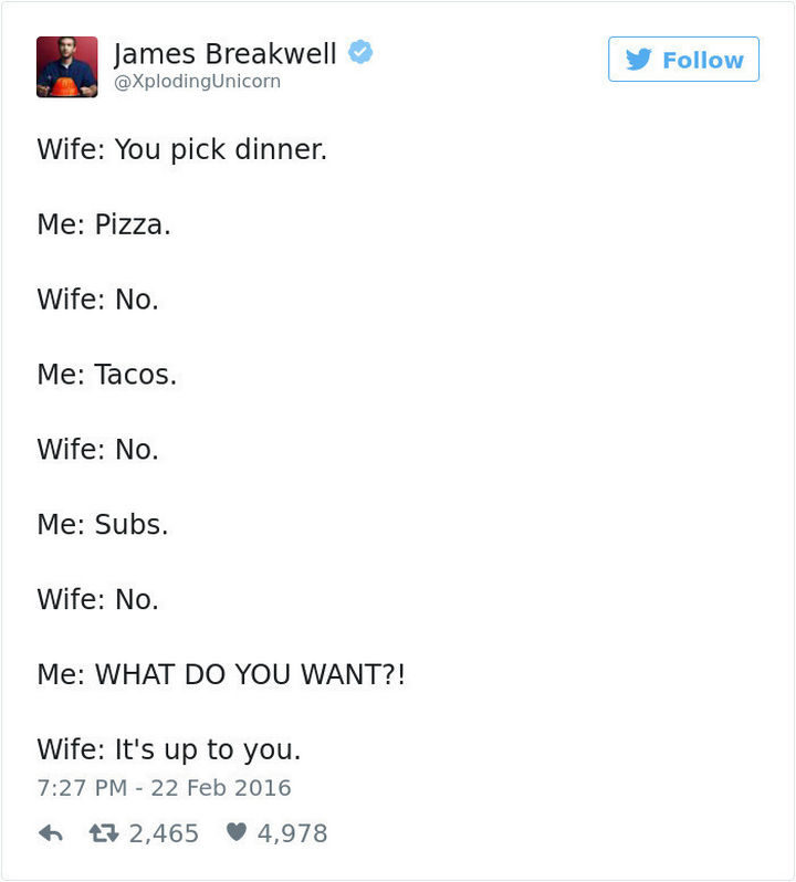 """""""Wife: You pick dinner. Me: Pizza. Wife: No. Me: Tacos. Wife: No. Me: Subs. Wife: No. Me: WHAT DO YOU WANT?! Wife: It's up to you."""""""