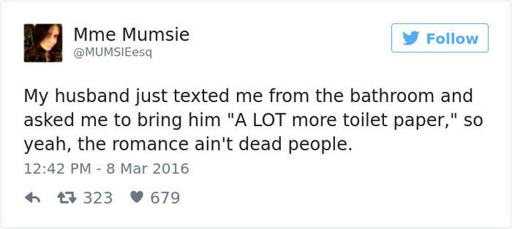 """""""My husband just texted me from the bathroom and asked me to bring him 'A LOT more toilet paper,' so yeah, the romance ain't dead people."""""""