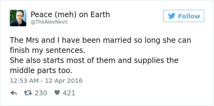 """""""The Mrs and I have been married so long she can finish my sentences. She also starts most of them and supplies the middle parts too."""""""
