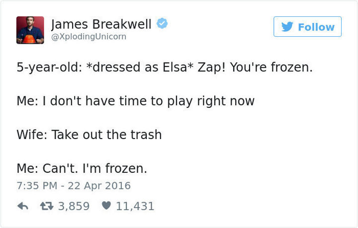 """""""5-year-old: *dressed as Elsa* Zap! You're frozen. Me: I don't have time to play right now. Wife: Take out the trash. Me: Can't. I'm frozen."""""""