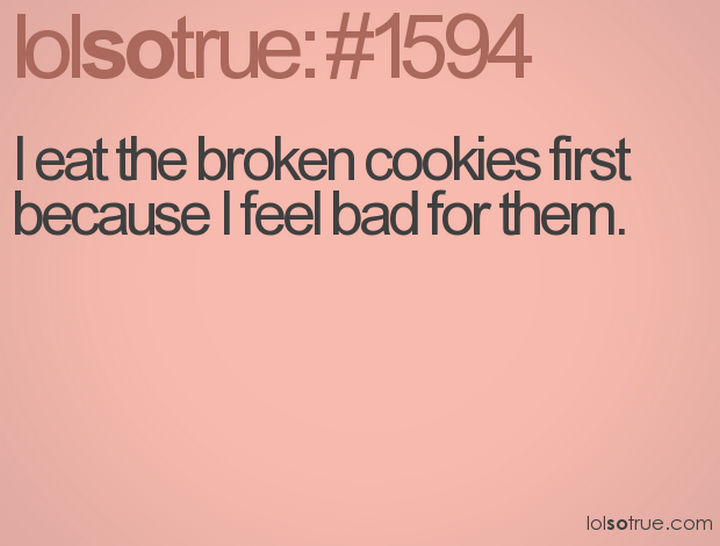 """23 Funny Adult Quotes - """"I eat the broken cookies first because I feel bad for them."""""""