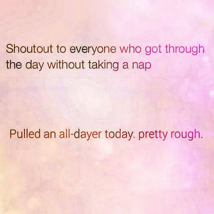 """23 Funny Adult Quotes - """"Shoutout to everyone who got through the day without taking a nap. Pulled an all-dayer today. Pretty rough."""""""