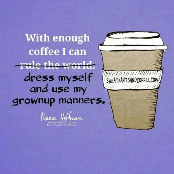 "23 Funny Adult Quotes - ""With enough coffee I can dress myself and use my grownup manners."""