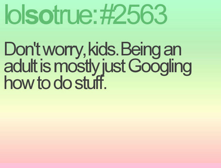 "23 Funny Adult Quotes - ""Don't worry, kids. Being an adult is mostly just Googling how to do stuff."""