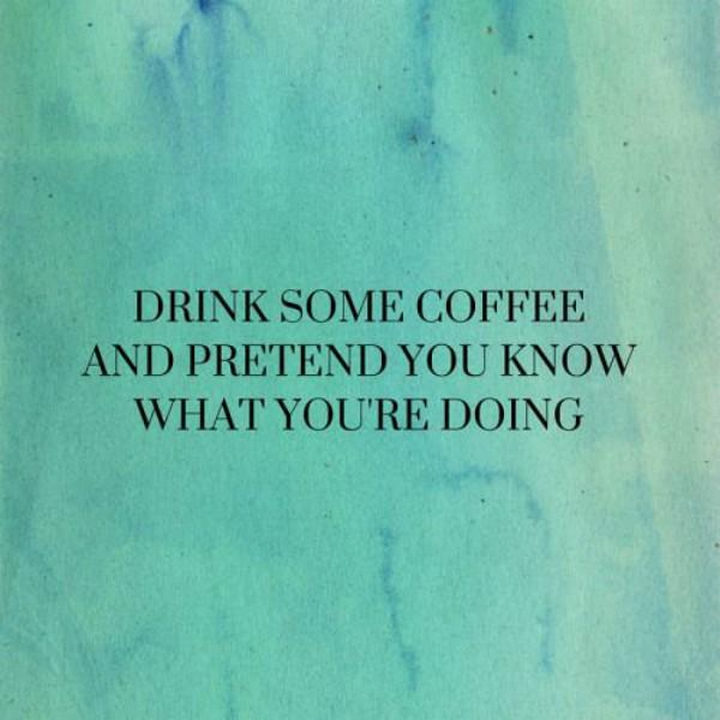 """23 Funny Adult Quotes - """"Drink some coffee and pretend you know what you're doing."""""""