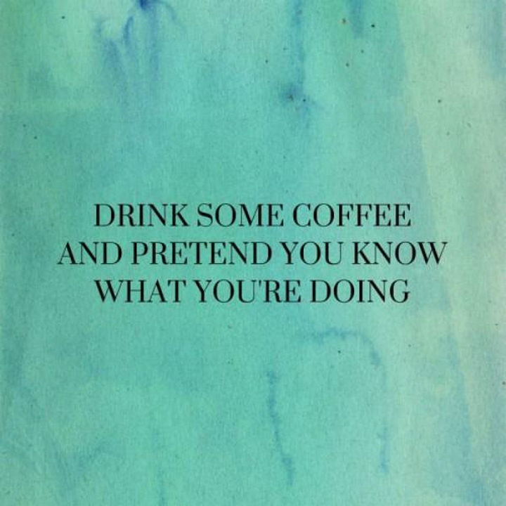 "23 Funny Adult Quotes - ""Drink some coffee and pretend you know what you're doing."""