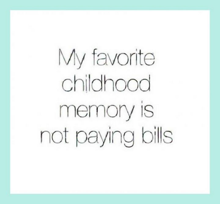 "23 Funny Adult Quotes - ""My favorite childhood memory is not paying bills."""