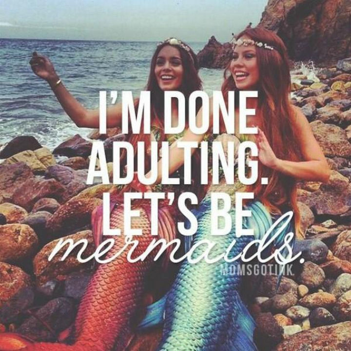 "23 Funny Adult Quotes - ""I'm done adulting. Let's be mermaids."""