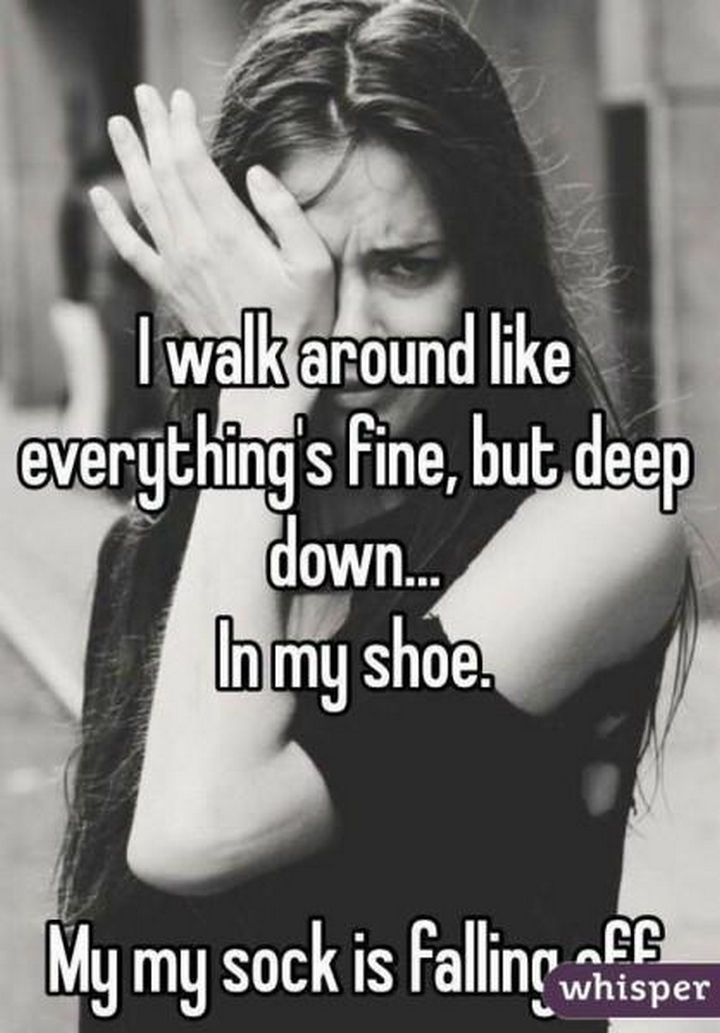 "23 Funny Adult Quotes - ""I walk around like everything's fine, but deep down...In my shoe. My sock is falling off."""