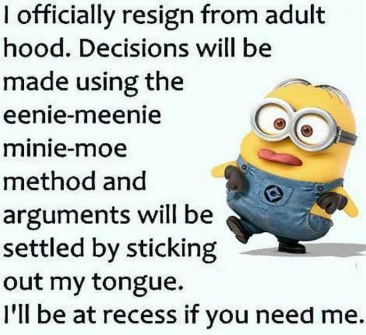 """""""I officially resign from adulthood. Decisions will be made using the eenie-meenie-minie-moe method and arguments will be settled by sticking out my tongue. I'll be at recess if you need me."""""""