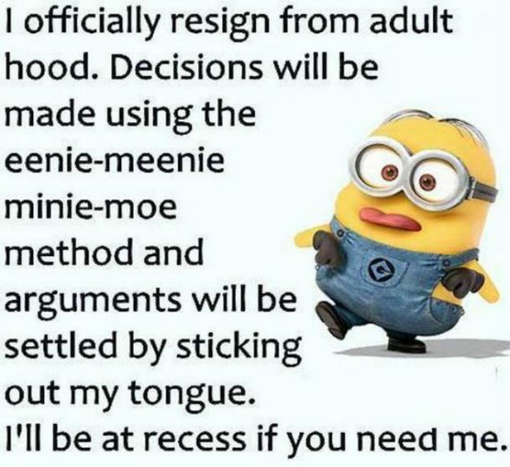 "23 Funny Adult Quotes - ""I officially resign from adulthood. Decisions will be made using the eenie-meenie-minie-moe method and arguments will be settled by sticking out my tongue. I'll be at recess if you need me."""