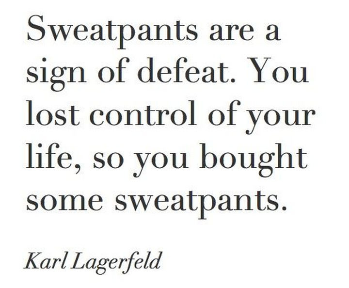 """55 Inspiring Fashion Quotes - """"Sweatpants are a sign of defeat. You lost control of your life, so you bought some sweatpants."""" - Karl Lagerfeld"""