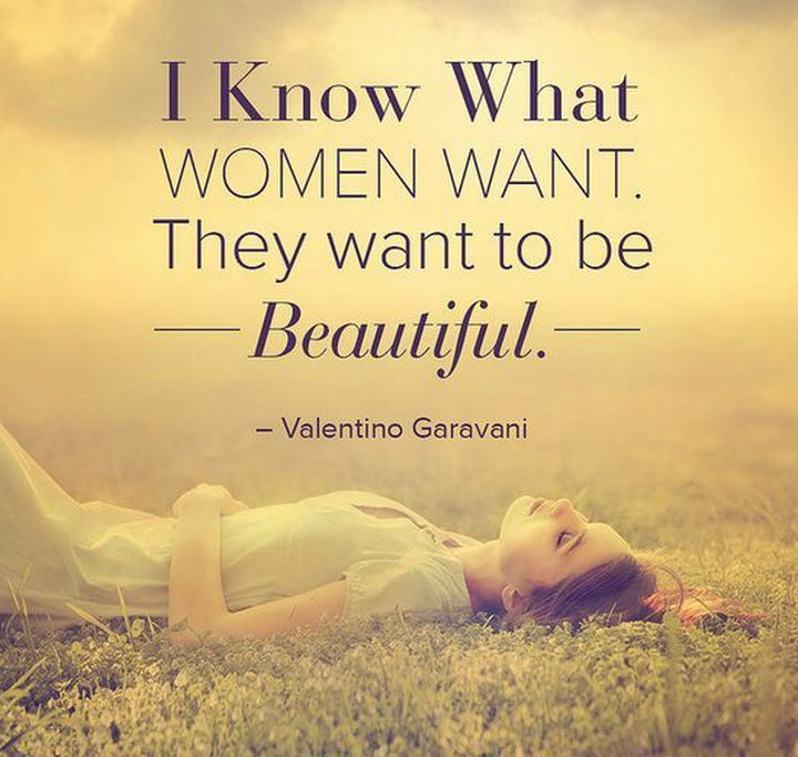 """55 Inspiring Fashion Quotes - """"I know what women want. They want to be beautiful."""" - Valentino Garavani"""
