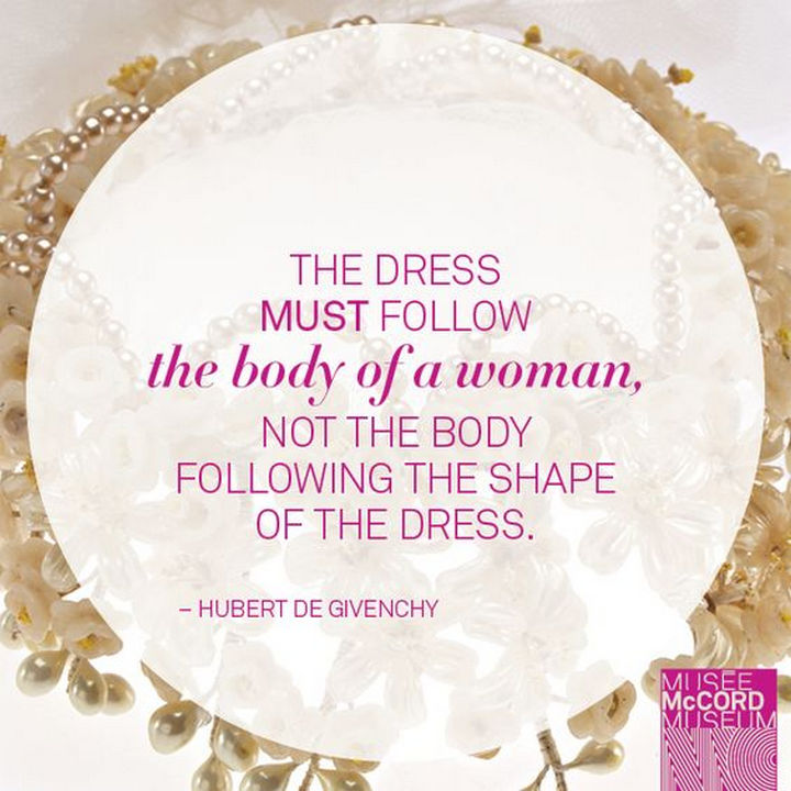 "55 Inspiring Fashion Quotes - ""The dress must follow the body of a woman, not the body following the shape of the dress."" - Hubert de Givenchy"