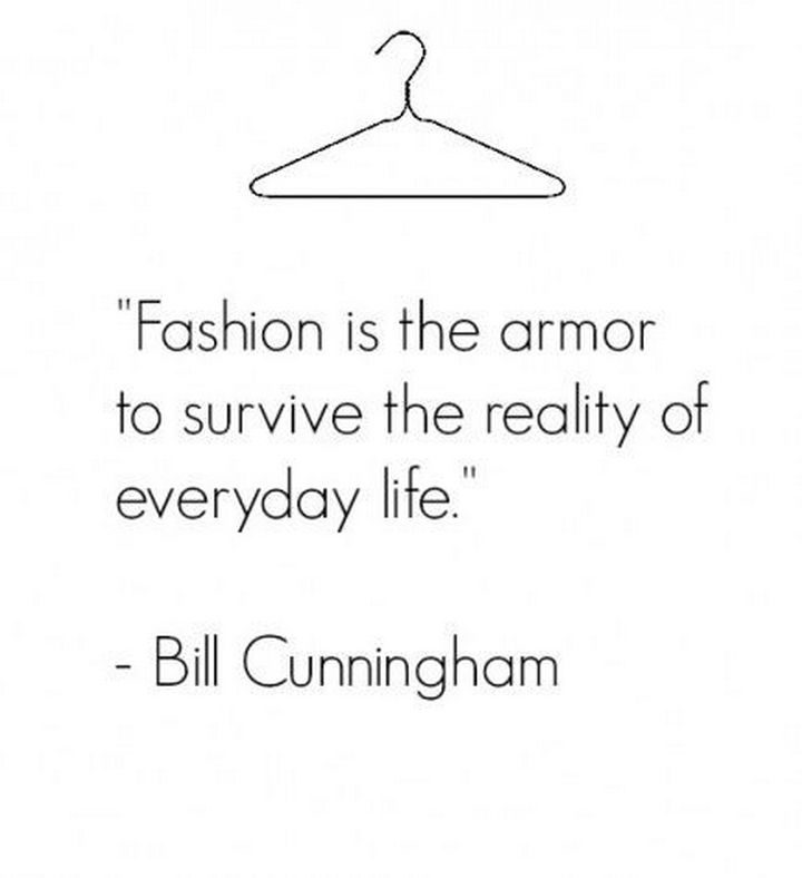 """55 Inspiring Fashion Quotes - """"Fashion is the armor to survive the reality of everyday life."""" - Bill Cunningham"""