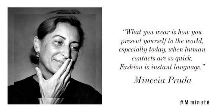 """55 Inspiring Fashion Quotes - """"What you wear is how you present yourself to the world, especially today, when human contacts are so quick. Fashion is instant language."""" - Miuccia Prada"""