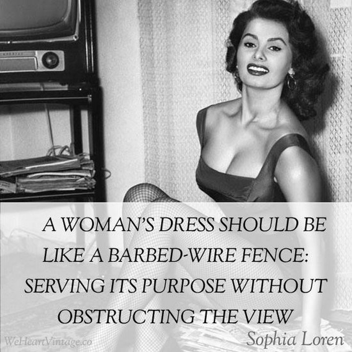 """55 Inspiring Fashion Quotes - """"A woman's dress should be like a barbed-wire fence: Serving its purpose without obstructing the view."""" - Sophia Loren"""