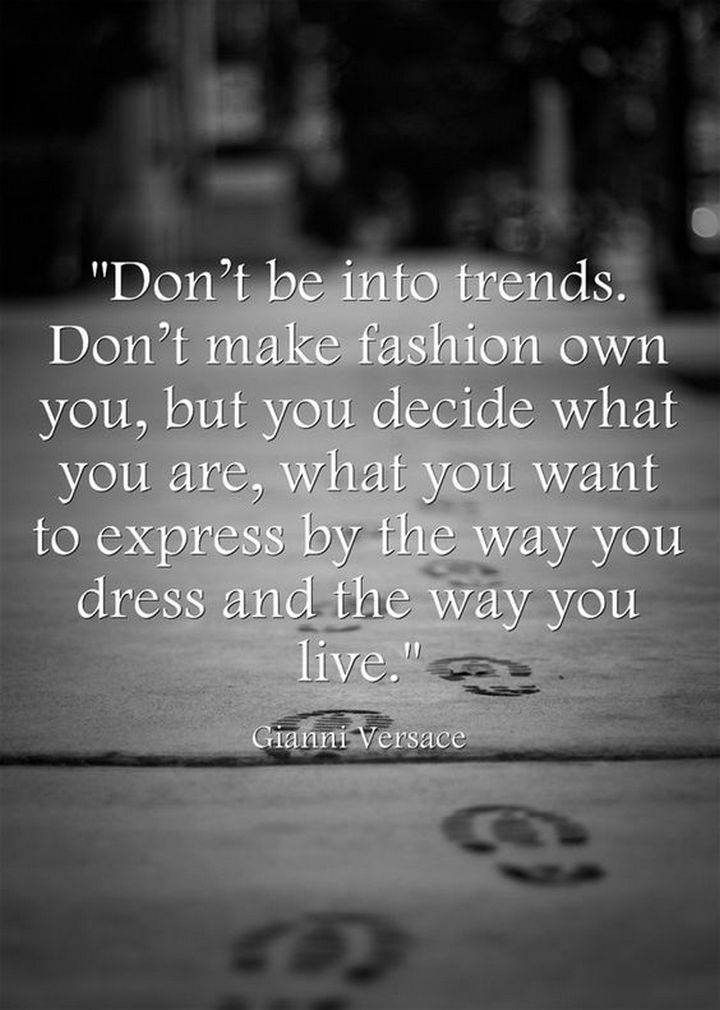 """55 Inspiring Fashion Quotes - """"Don't be into trends. Don't make fashion own you, but you decide what you are, what you want to express by the way you dress and the way you live."""" - Gianni Versace"""