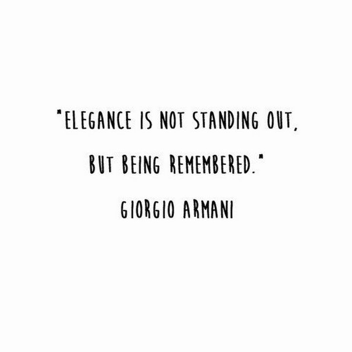 "55 Inspiring Fashion Quotes - ""Elegance is not standing out, but being remembered."" - Giorgio Armani"