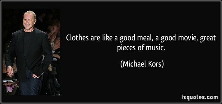 """55 Inspiring Fashion Quotes - """"Clothes are like a good meal, a good movie, great pieces of music."""" - Michael Kors"""