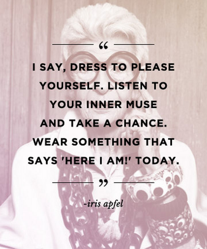 """55 Inspiring Fashion Quotes - """"I say, dress to please yourself. Listen to your inner muse and take a chance. Wear something that says 'Here I am!' today."""" - Iris Apfel"""