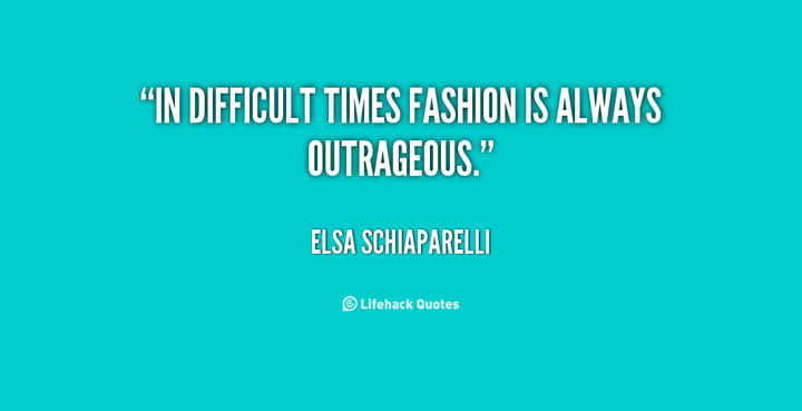 """""""In difficult times, fashion is always outrageous."""" - Elsa Schiaparelli"""