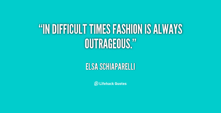 """In difficult times, fashion is always outrageous."" - Elsa Schiaparelli"