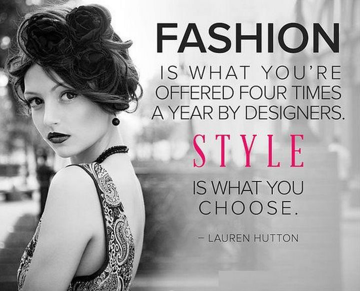 """55 Inspiring Fashion Quotes - """"Fashion is what you're offered four times a year by designers. Style is what you choose."""" - Lauren Hutton"""