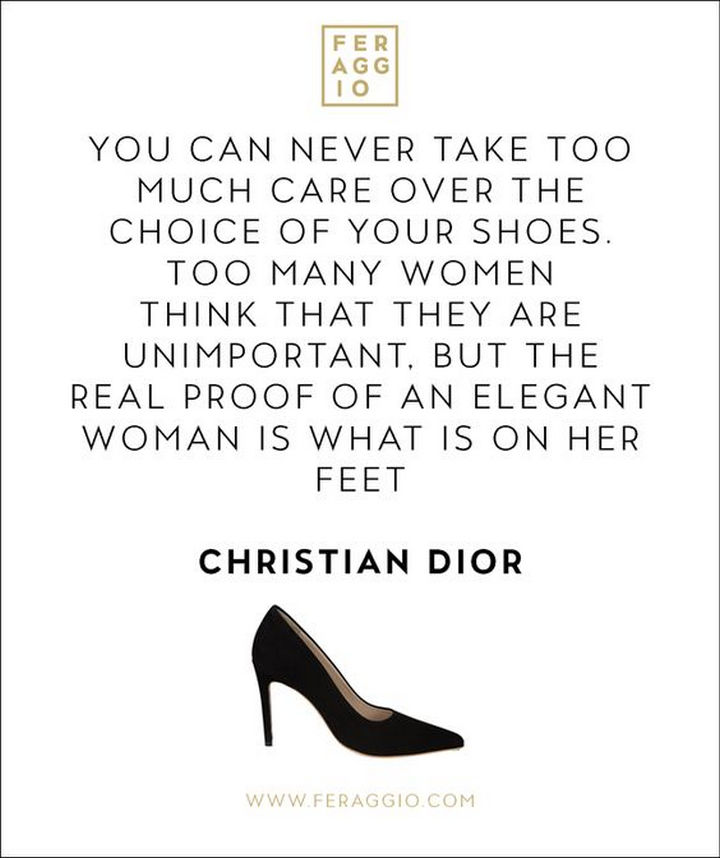 "55 Inspiring Fashion Quotes - ""You can never take too much care over the choice of your shoes. Too many women think that they are unimportant. But the real proof of an elegant woman is what is on her feet."" - Christian Dior"