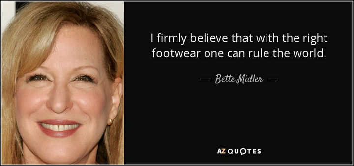 "55 Inspiring Fashion Quotes - ""I firmly believe that with the right footwear, one can rule the world."" - Bette Midler"