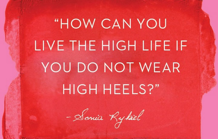 """55 Inspiring Fashion Quotes - """"How can you live the high life if you do not wear high heels?"""" - Sonia Rykiel"""