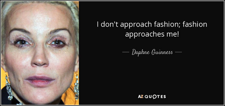 """""""I don't approach fashion; Fashion approaches me!"""" - Daphne Guiness"""