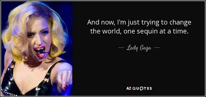 """""""And now, I'm just trying to change the world, one sequin at a time."""" - Lady Gaga"""