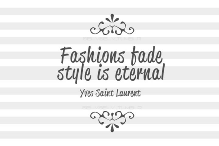 """""""Fashions fade. Style is eternal."""" - Yves Saint Laurent"""