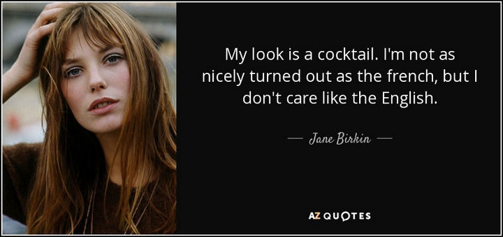 """""""My look is a cocktail. I'm not as nicely turned out as the French, but I don't care like the English."""" - Jane Birkin"""