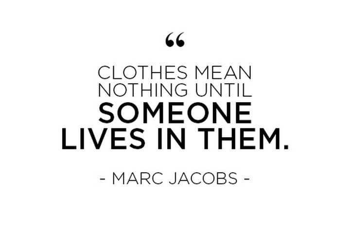 """""""Clothes mean nothing until someone lives in them."""" - Marc Jacobs"""