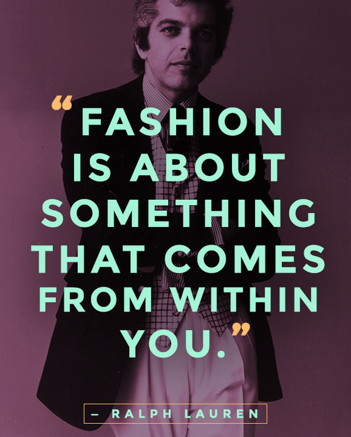 "55 Inspiring Fashion Quotes - ""Fashion is about something that comes from within you."" - Ralph Lauren"