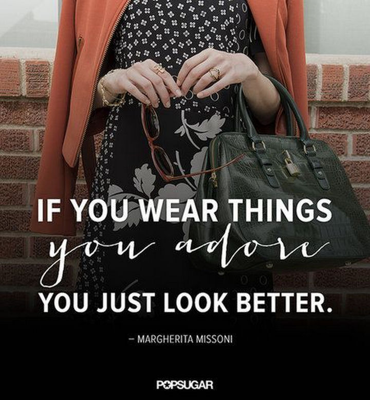 "55 Inspiring Fashion Quotes - ""If you wear things you adore, you just look better."" - Margherita Missoni"