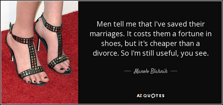 """""""Men tell me that I've saved their marriages. It costs them a fortune in shoes, but it's cheaper than a divorce. So I'm still useful, you see."""" - Manolo Blahnik"""